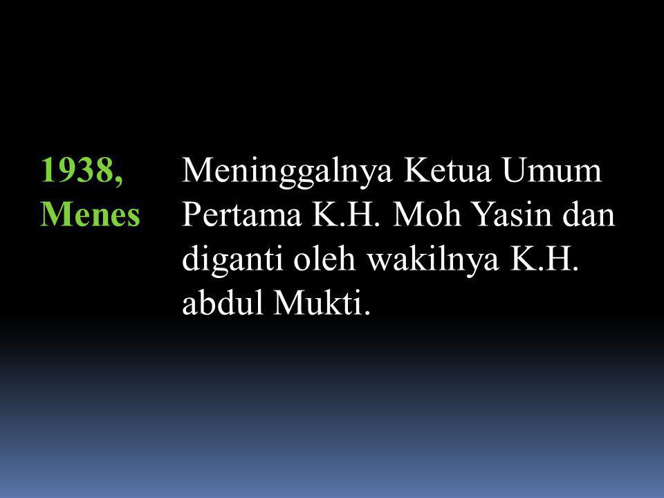 1938, Menes Meninggalnya Ketua Umum Pertama K.H. Moh Yasin dan diganti oleh wakilnya K.H.