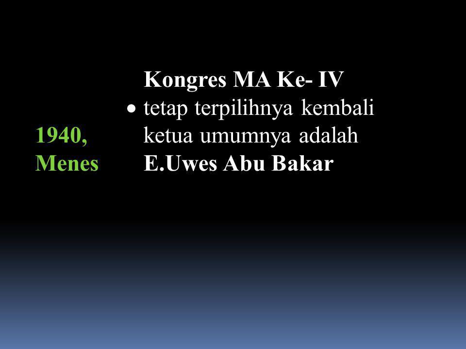 1940, Menes Kongres MA Ke- IV tetap terpilihnya kembali ketua umumnya adalah E.Uwes Abu Bakar