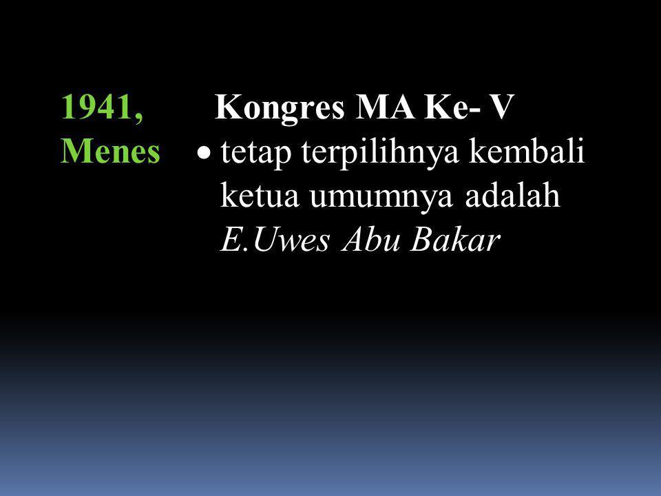 1941, Menes Kongres MA Ke- V tetap terpilihnya kembali ketua umumnya adalah E.Uwes Abu Bakar