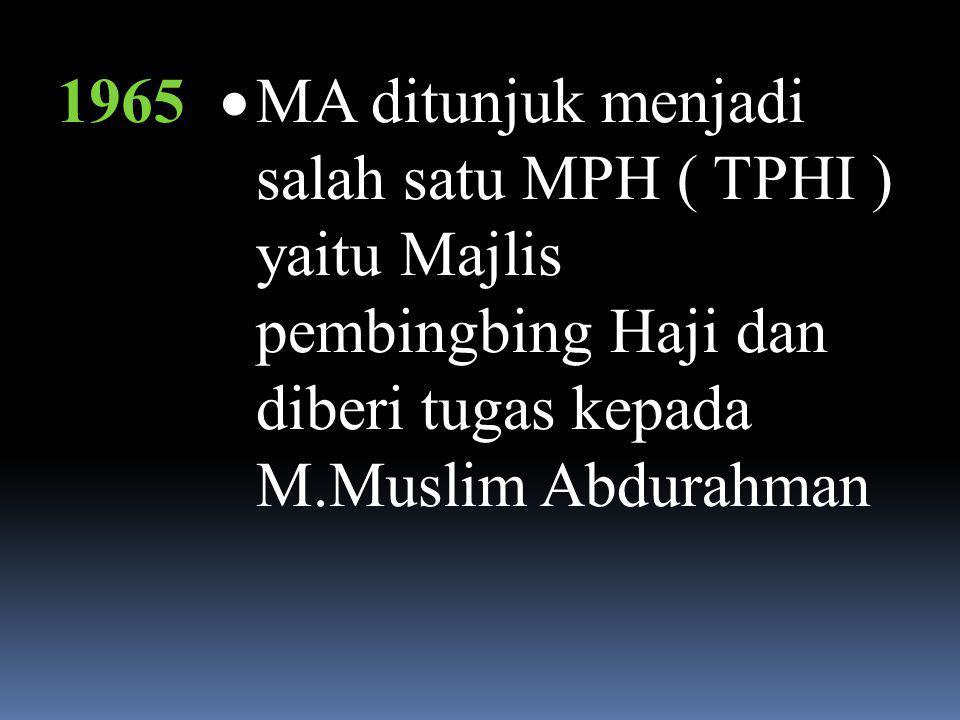 1965 MA ditunjuk menjadi salah satu MPH ( TPHI ) yaitu Majlis pembingbing Haji dan diberi tugas kepada M.Muslim Abdurahman.