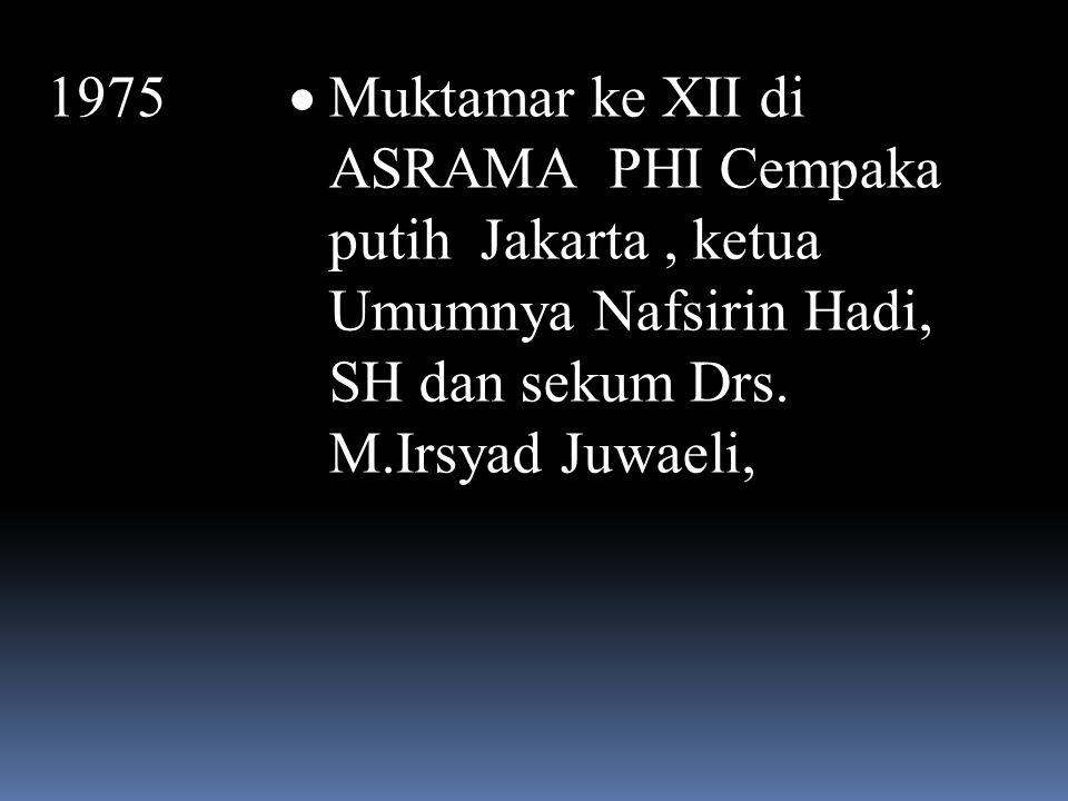 1975 Muktamar ke XII di ASRAMA PHI Cempaka putih Jakarta , ketua Umumnya Nafsirin Hadi, SH dan sekum Drs.