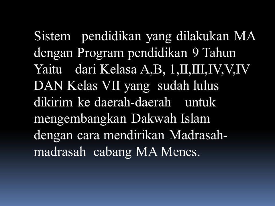 Sistem pendidikan yang dilakukan MA dengan Program pendidikan 9 Tahun Yaitu dari Kelasa A,B, 1,II,III,IV,V,IV DAN Kelas VII yang sudah lulus dikirim ke daerah-daerah untuk mengembangkan Dakwah Islam dengan cara mendirikan Madrasah-madrasah cabang MA Menes.