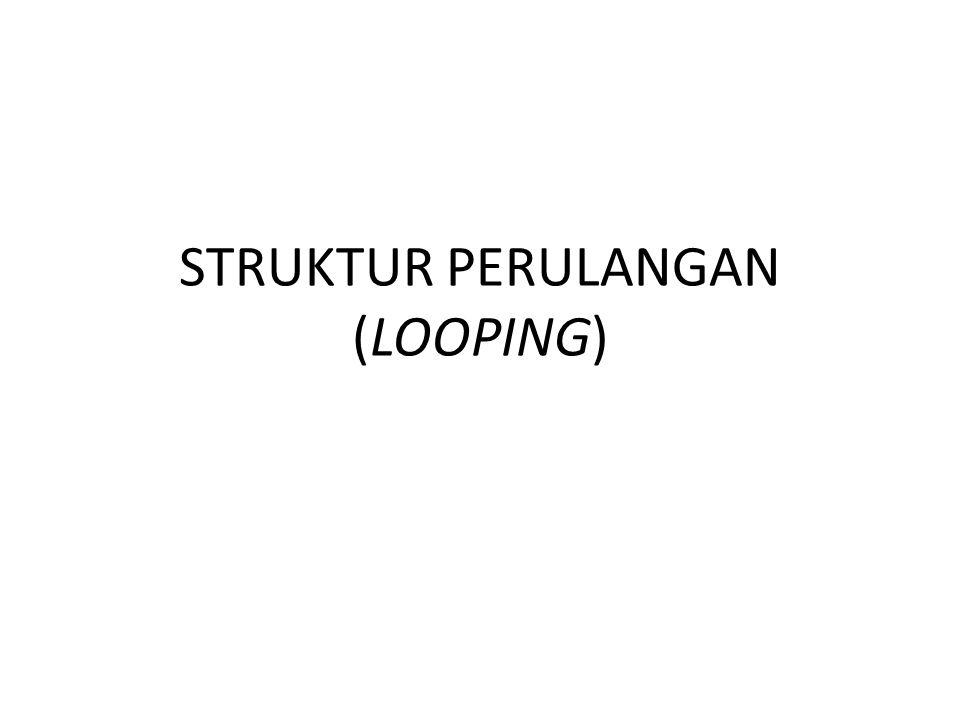STRUKTUR PERULANGAN (LOOPING)