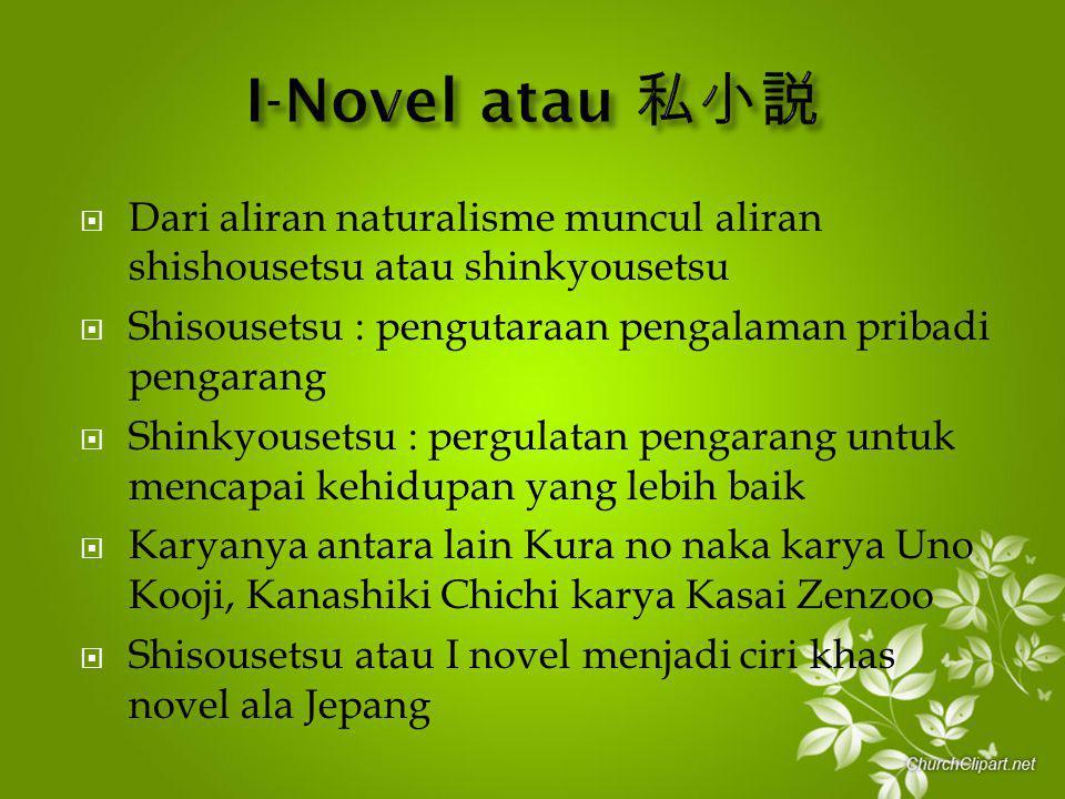 I-Novel atau 私小説 Dari aliran naturalisme muncul aliran shishousetsu atau shinkyousetsu. Shisousetsu : pengutaraan pengalaman pribadi pengarang.