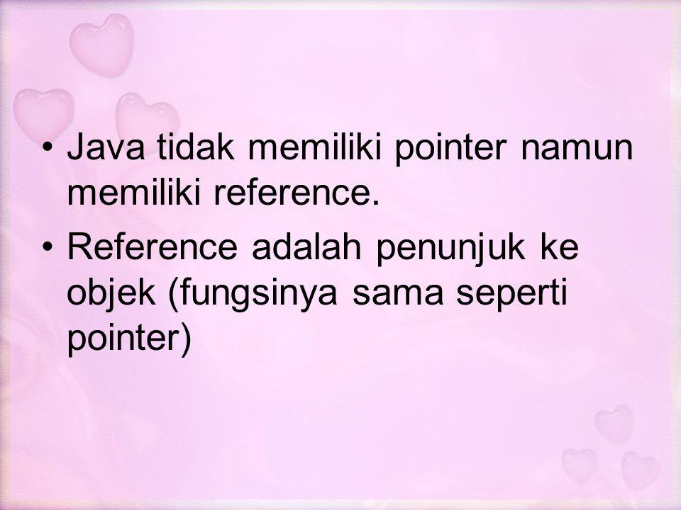 Java tidak memiliki pointer namun memiliki reference.