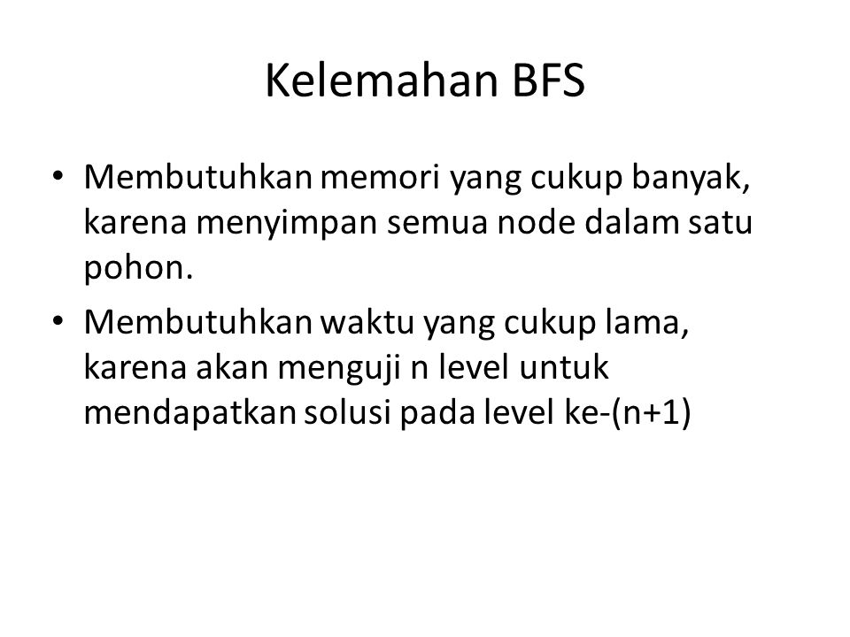 Kelemahan BFS Membutuhkan memori yang cukup banyak, karena menyimpan semua node dalam satu pohon.