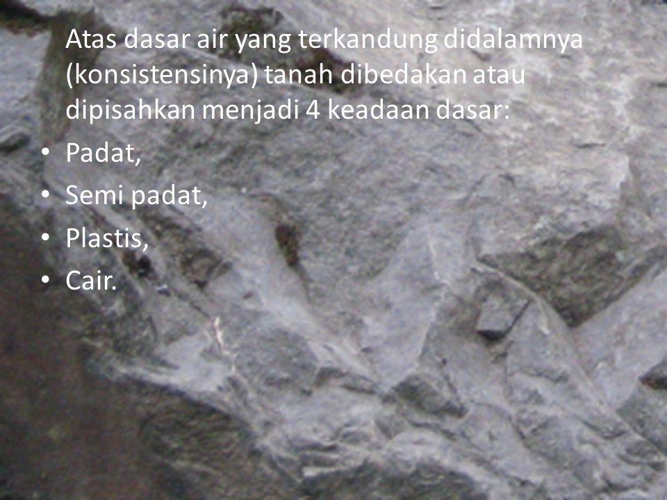 Atas dasar air yang terkandung didalamnya (konsistensinya) tanah dibedakan atau dipisahkan menjadi 4 keadaan dasar: