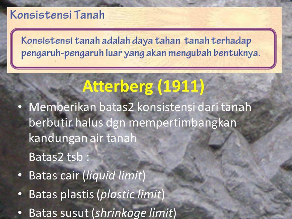 Atterberg (1911) Memberikan batas2 konsistensi dari tanah berbutir halus dgn mempertimbangkan kandungan air tanah.