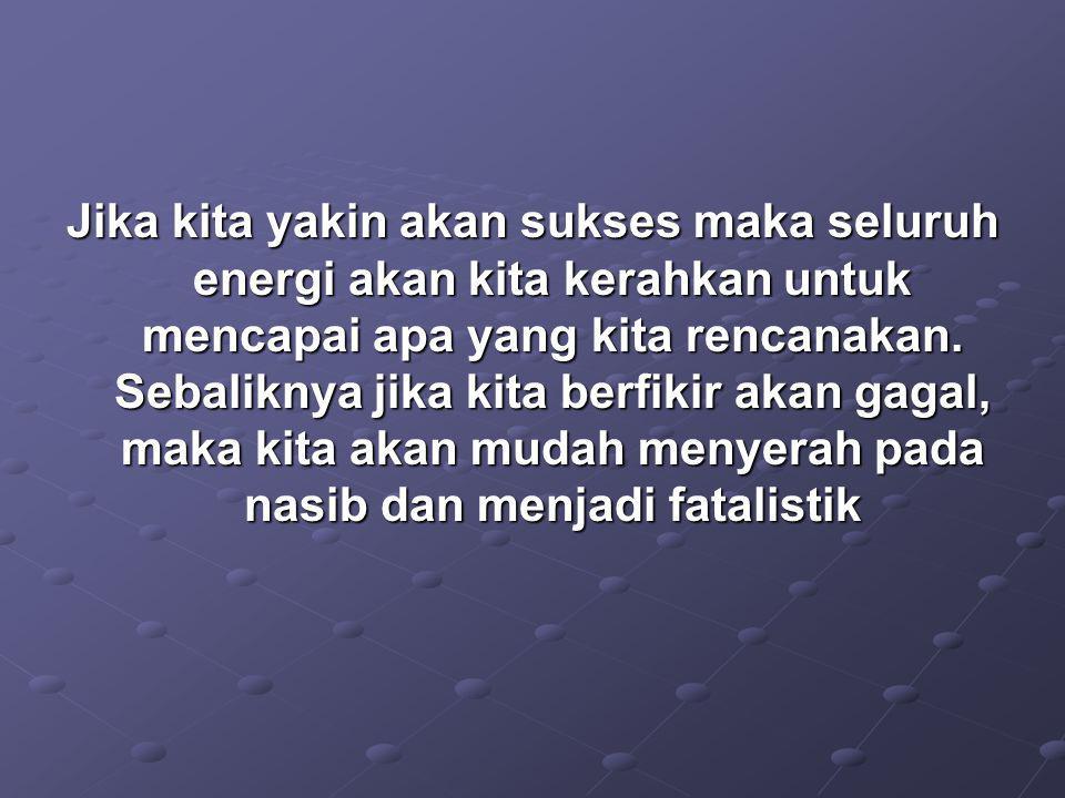 Jika kita yakin akan sukses maka seluruh energi akan kita kerahkan untuk mencapai apa yang kita rencanakan.