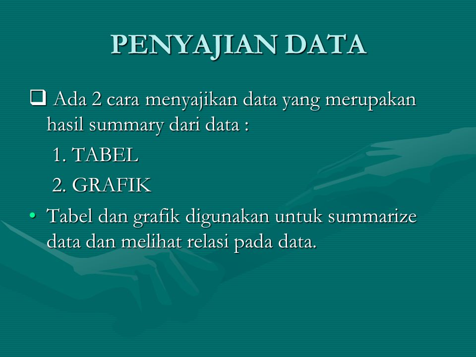 PENYAJIAN DATA Ada 2 cara menyajikan data yang merupakan hasil summary dari data : 1. TABEL. 2. GRAFIK.