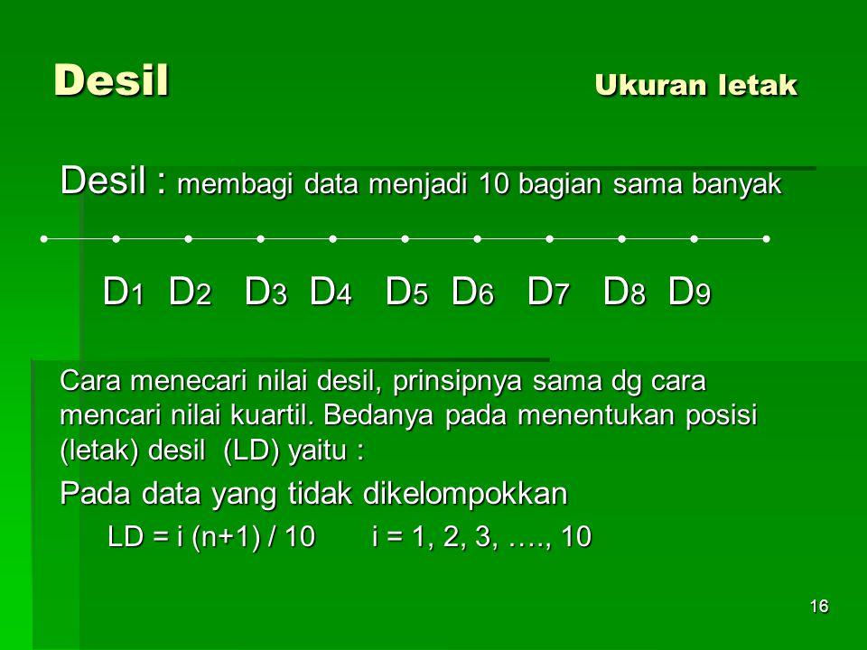 Desil Ukuran letak Desil : membagi data menjadi 10 bagian sama banyak