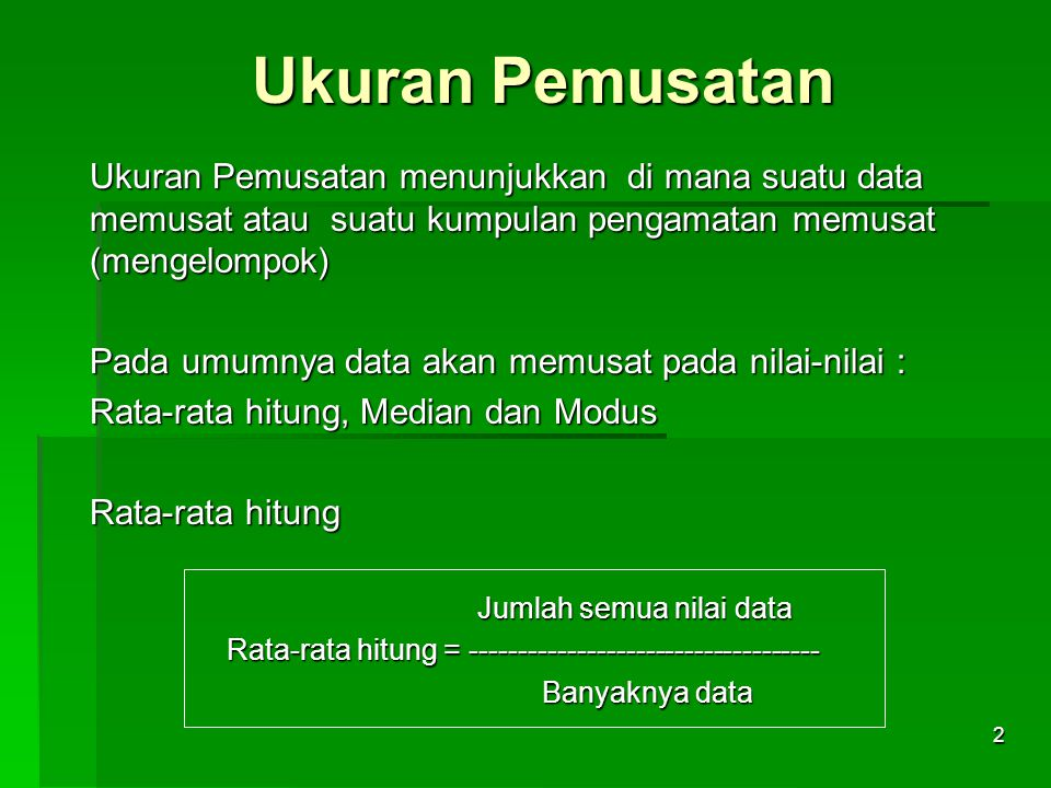 Ukuran Pemusatan Ukuran Pemusatan menunjukkan di mana suatu data memusat atau suatu kumpulan pengamatan memusat (mengelompok)