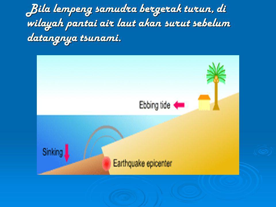 Bila lempeng samudra bergerak turun, di wilayah pantai air laut akan surut sebelum datangnya tsunami.