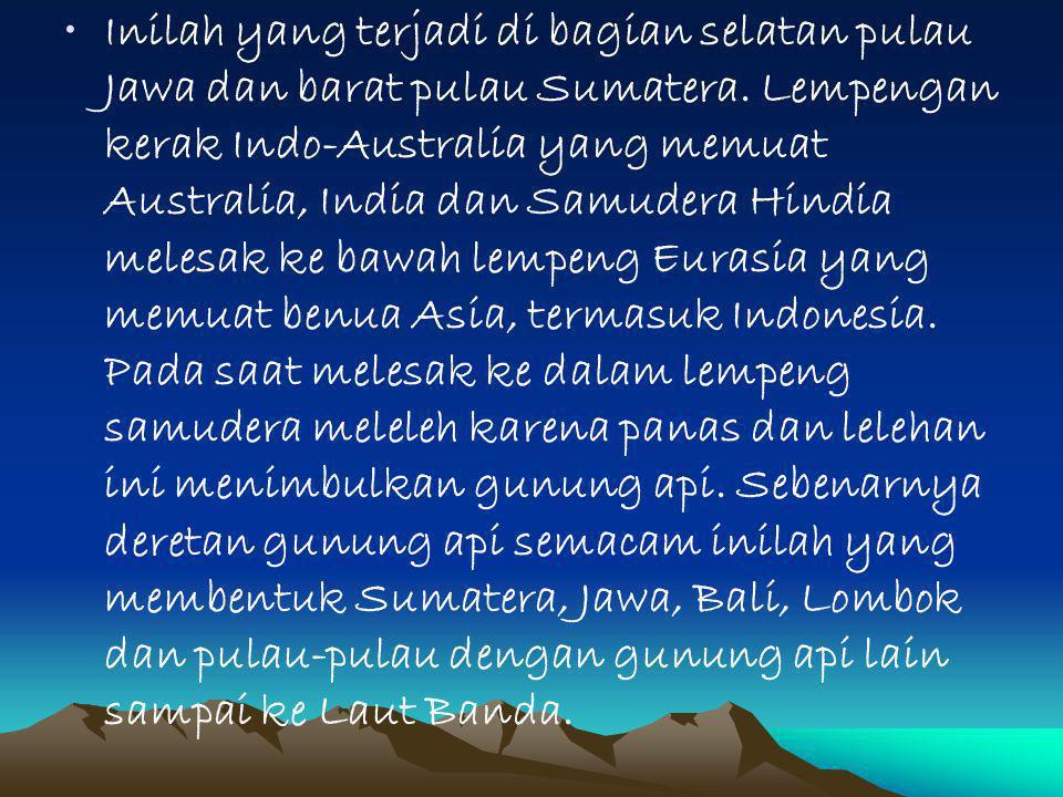 Inilah yang terjadi di bagian selatan pulau Jawa dan barat pulau Sumatera.