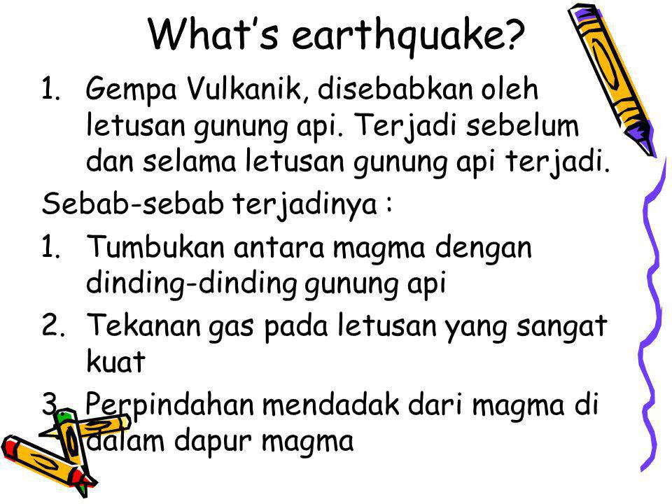 What's earthquake Gempa Vulkanik, disebabkan oleh letusan gunung api. Terjadi sebelum dan selama letusan gunung api terjadi.