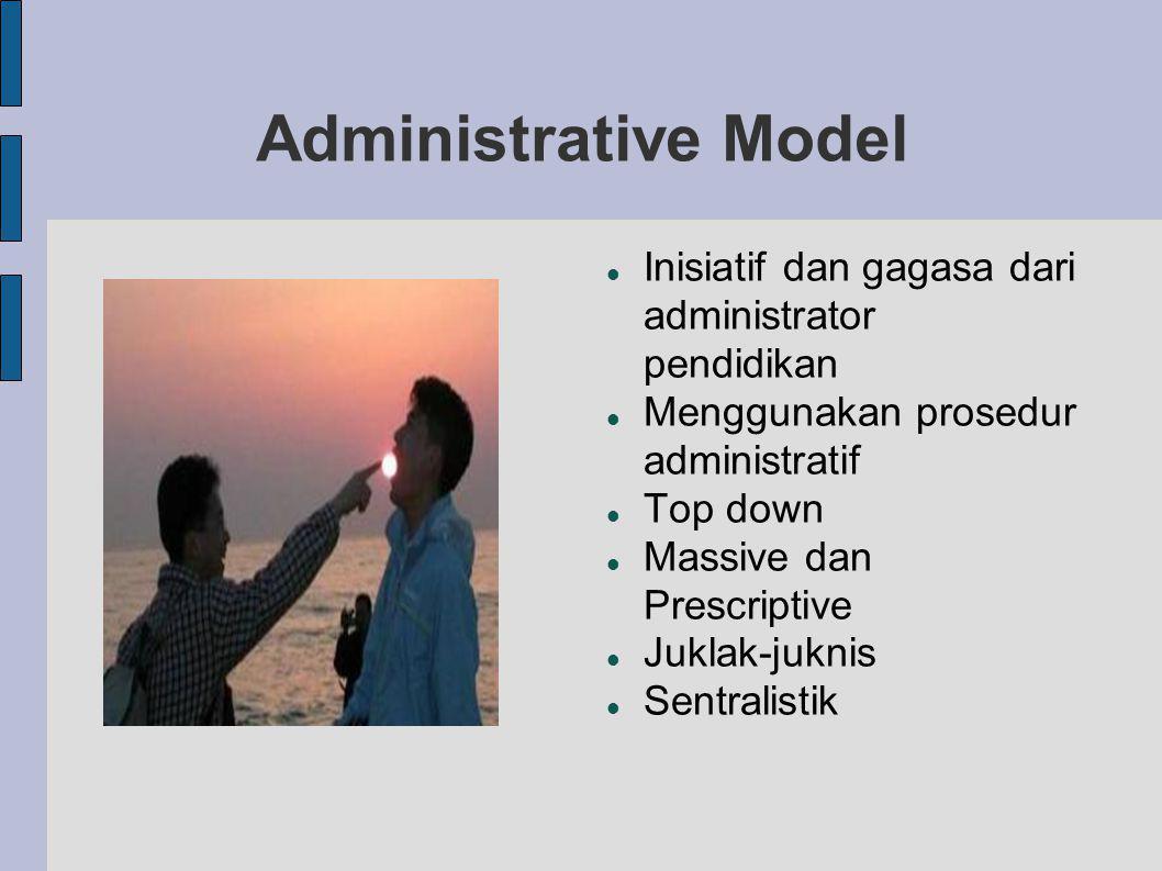 Administrative Model Inisiatif dan gagasa dari administrator pendidikan. Menggunakan prosedur administratif.