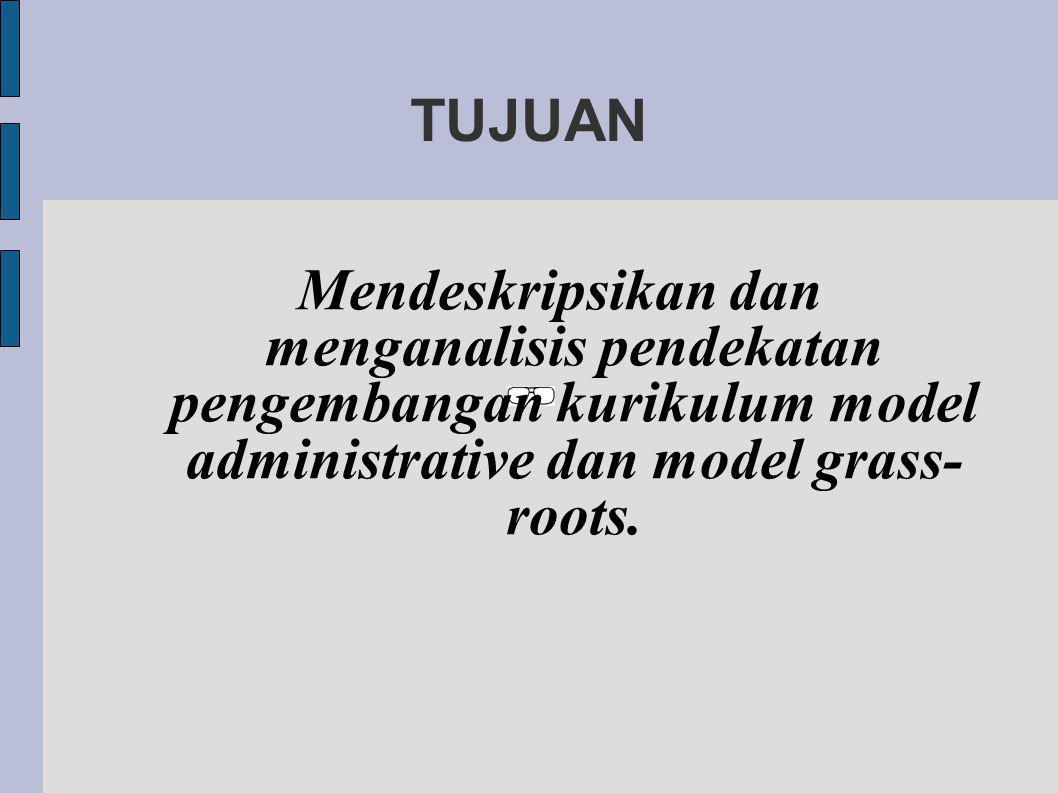TUJUAN Mendeskripsikan dan menganalisis pendekatan pengembangan kurikulum model administrative dan model grass-roots.