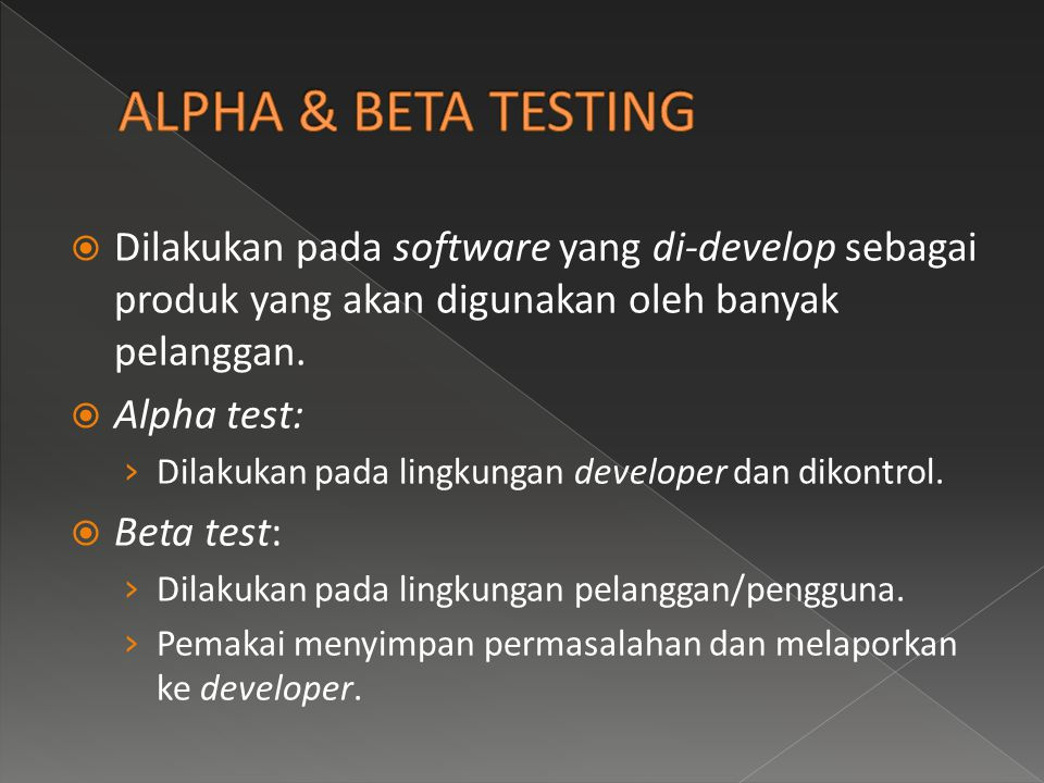 ALPHA & BETA TESTING Dilakukan pada software yang di-develop sebagai produk yang akan digunakan oleh banyak pelanggan.