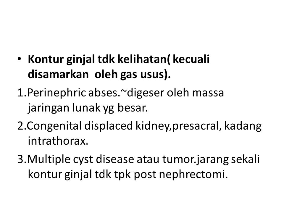 Kontur ginjal tdk kelihatan( kecuali disamarkan oleh gas usus).