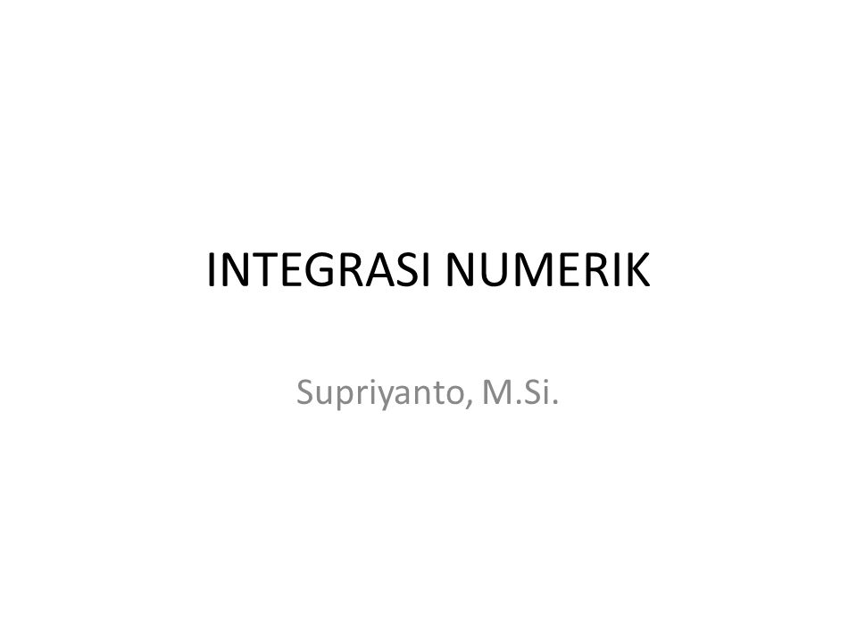 INTEGRASI NUMERIK Supriyanto, M.Si.