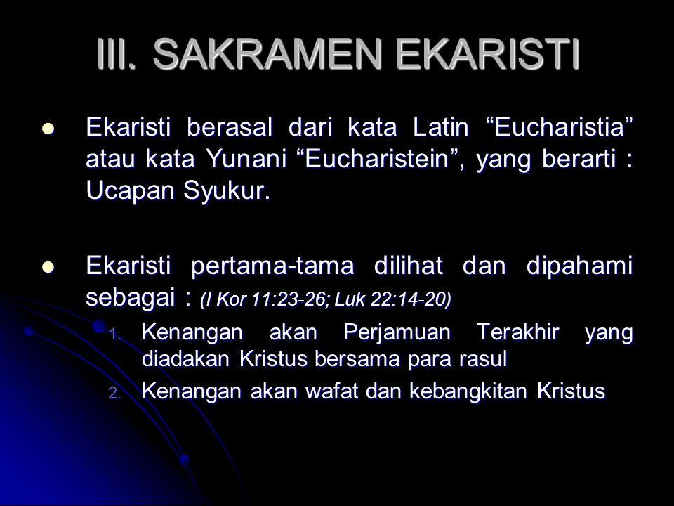 III. SAKRAMEN EKARISTI Ekaristi berasal dari kata Latin Eucharistia atau kata Yunani Eucharistein , yang berarti : Ucapan Syukur.