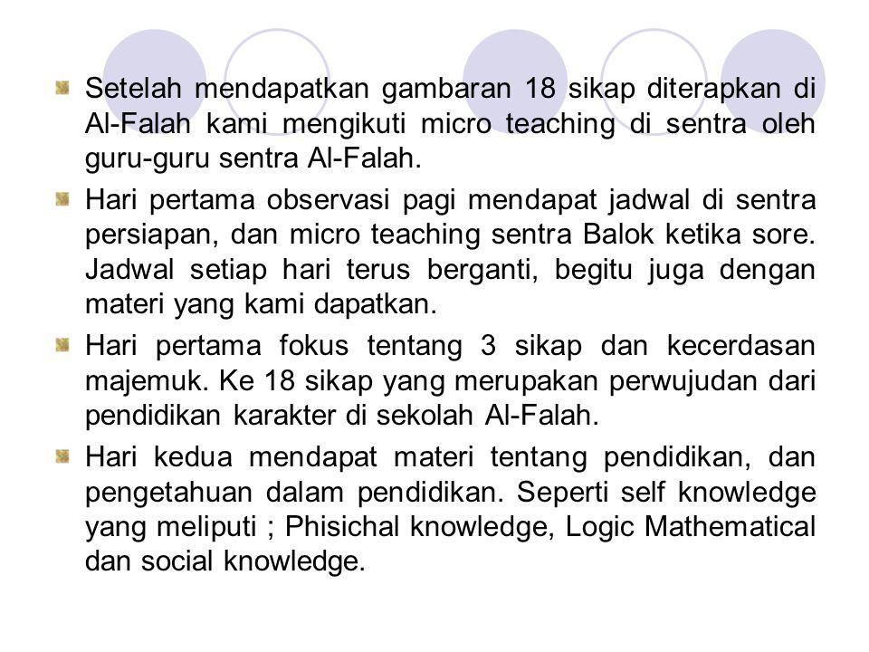 Setelah mendapatkan gambaran 18 sikap diterapkan di Al-Falah kami mengikuti micro teaching di sentra oleh guru-guru sentra Al-Falah.