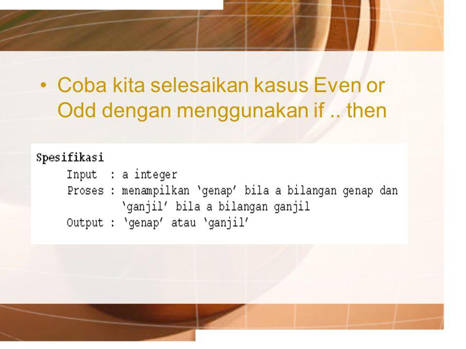 Coba kita selesaikan kasus Even or Odd dengan menggunakan if .. then