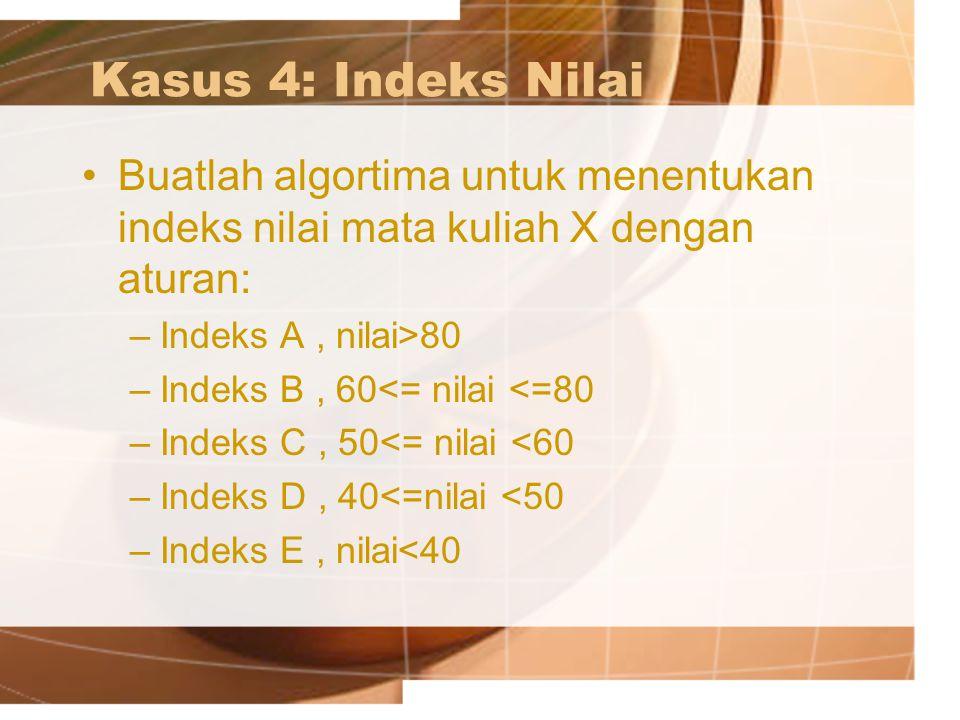 Kasus 4: Indeks Nilai Buatlah algortima untuk menentukan indeks nilai mata kuliah X dengan aturan: Indeks A , nilai>80.
