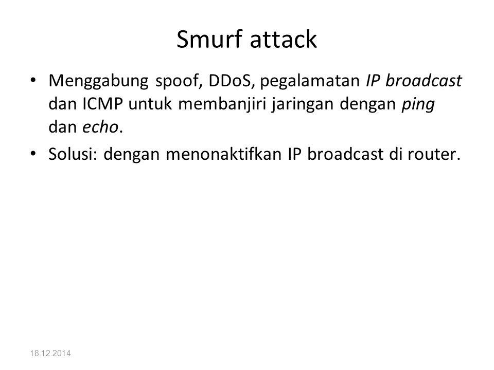 Smurf attack Menggabung spoof, DDoS, pegalamatan IP broadcast dan ICMP untuk membanjiri jaringan dengan ping dan echo.