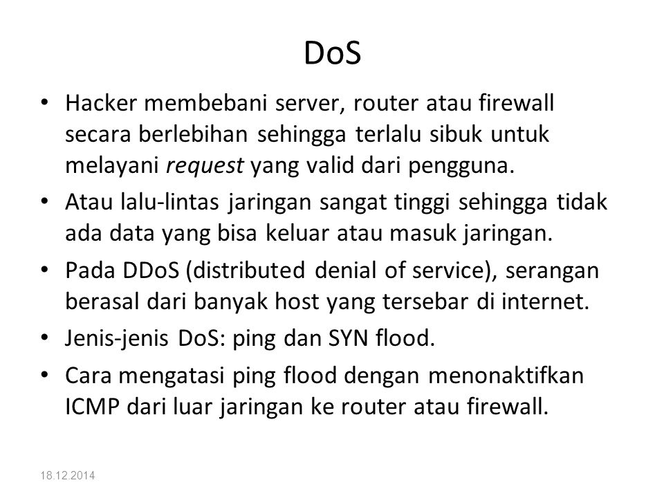 DoS Hacker membebani server, router atau firewall secara berlebihan sehingga terlalu sibuk untuk melayani request yang valid dari pengguna.