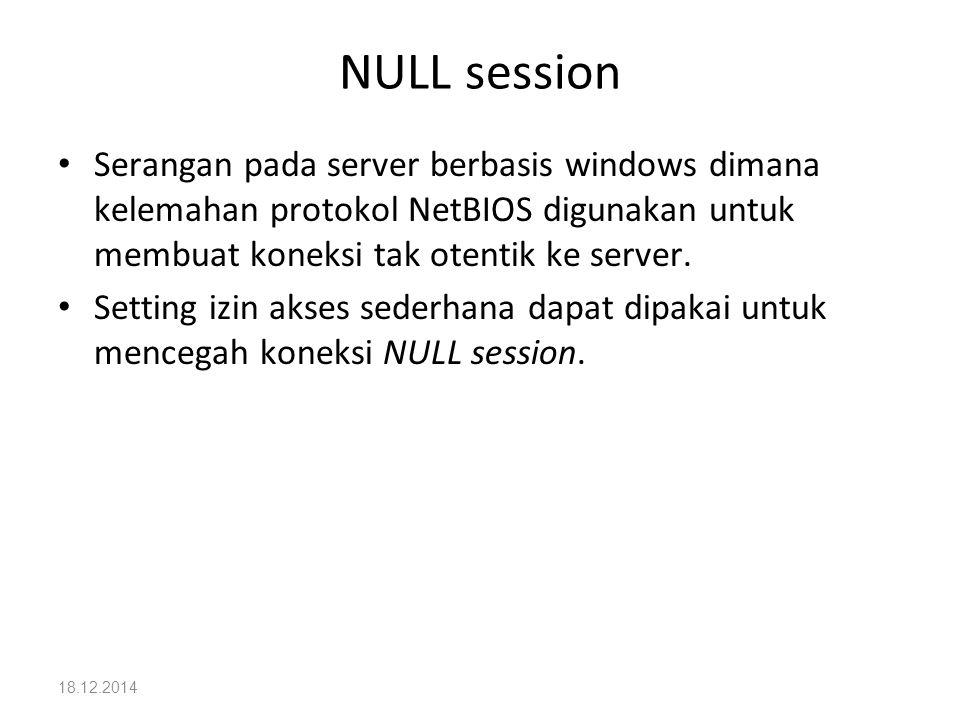 NULL session Serangan pada server berbasis windows dimana kelemahan protokol NetBIOS digunakan untuk membuat koneksi tak otentik ke server.