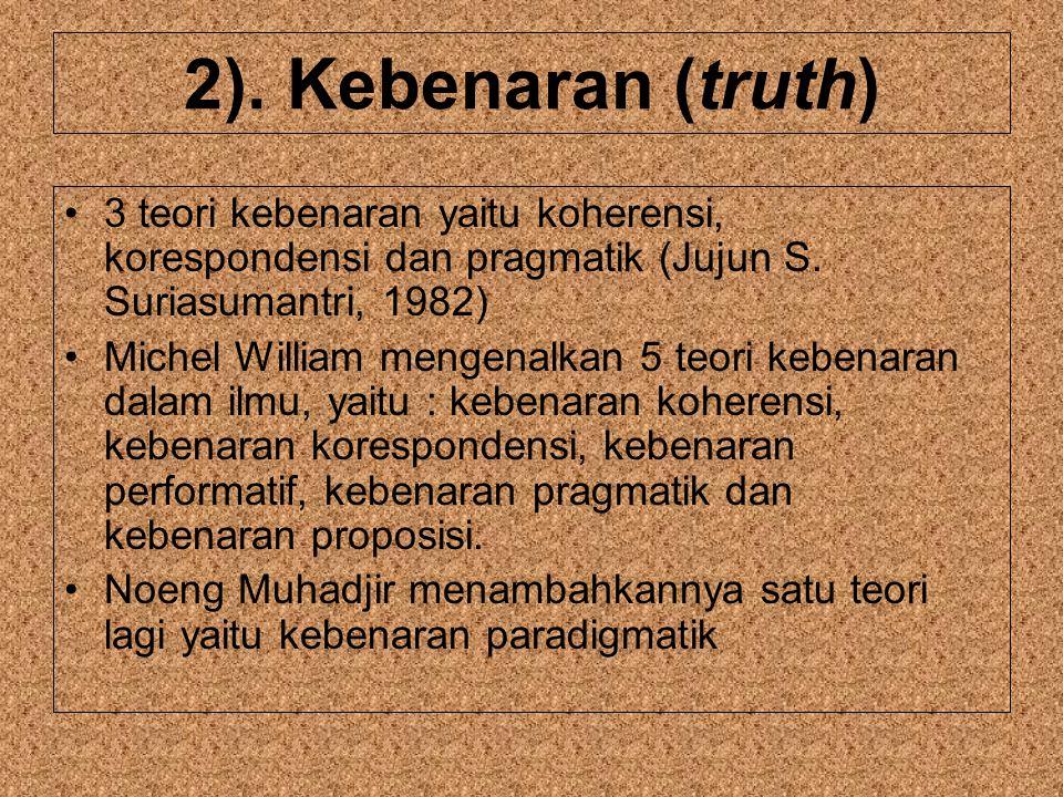 2). Kebenaran (truth) 3 teori kebenaran yaitu koherensi, korespondensi dan pragmatik (Jujun S. Suriasumantri, 1982)
