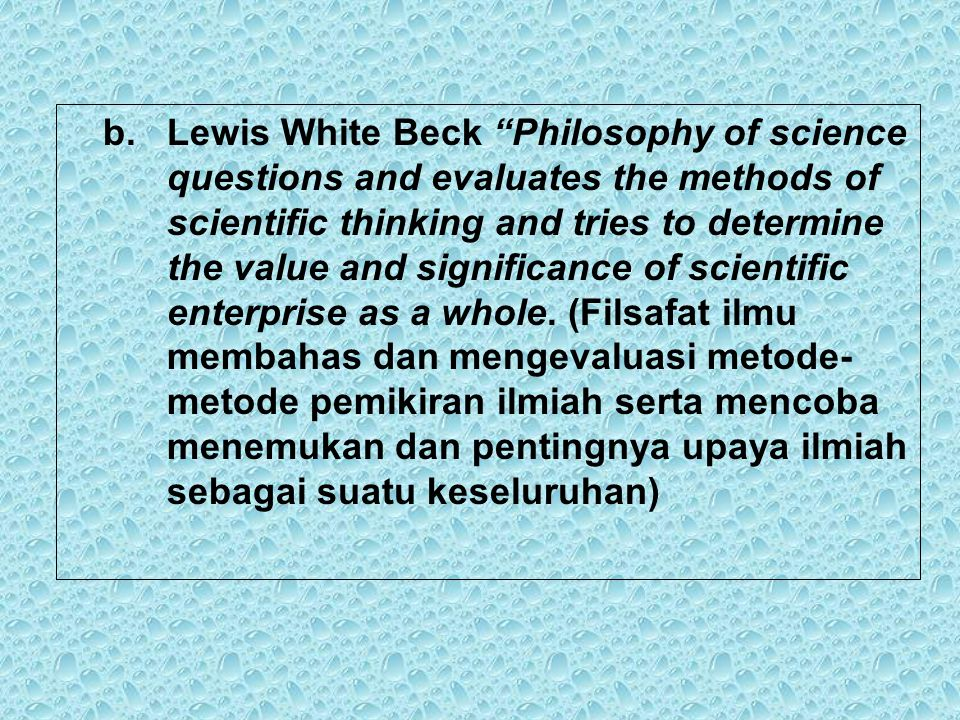 Lewis White Beck Philosophy of science questions and evaluates the methods of scientific thinking and tries to determine the value and significance of scientific enterprise as a whole.