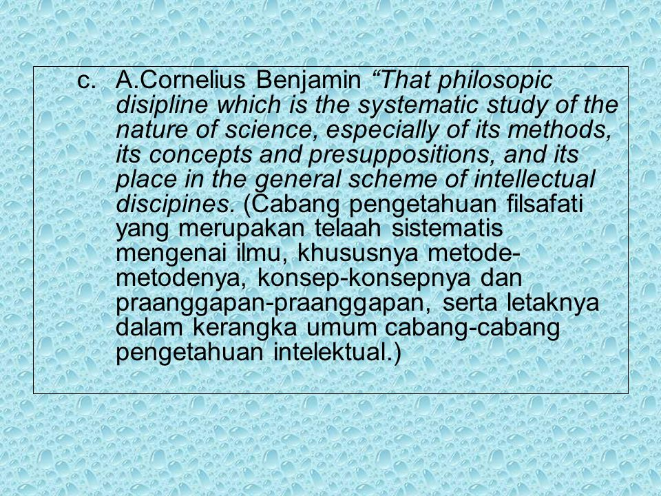 A.Cornelius Benjamin That philosopic disipline which is the systematic study of the nature of science, especially of its methods, its concepts and presuppositions, and its place in the general scheme of intellectual discipines.
