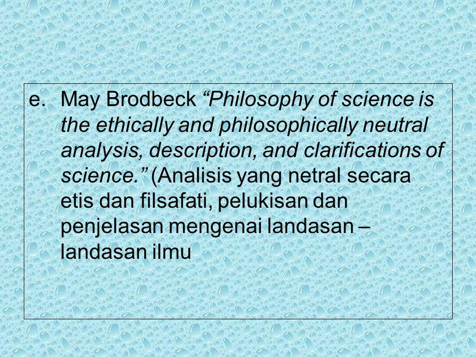 May Brodbeck Philosophy of science is the ethically and philosophically neutral analysis, description, and clarifications of science. (Analisis yang netral secara etis dan filsafati, pelukisan dan penjelasan mengenai landasan – landasan ilmu