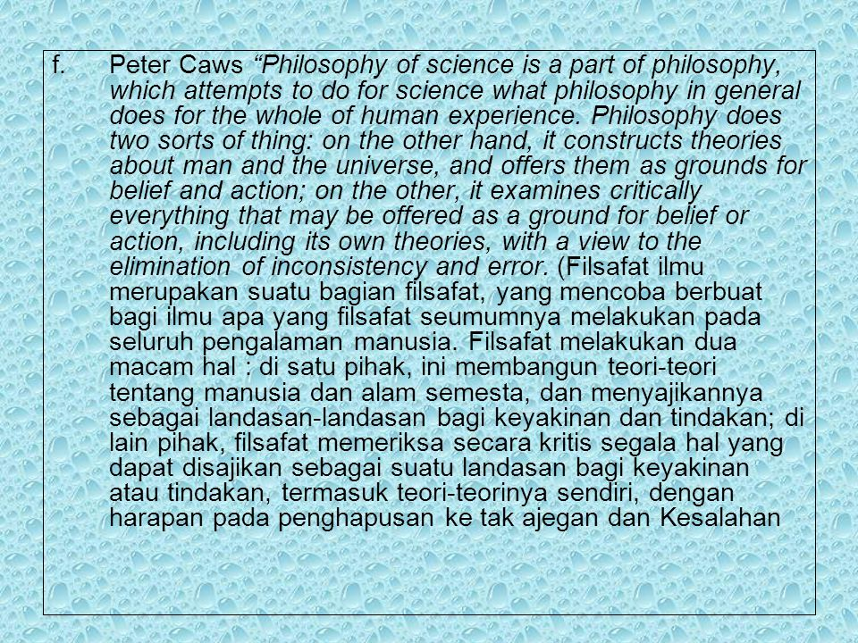 Peter Caws Philosophy of science is a part of philosophy, which attempts to do for science what philosophy in general does for the whole of human experience.