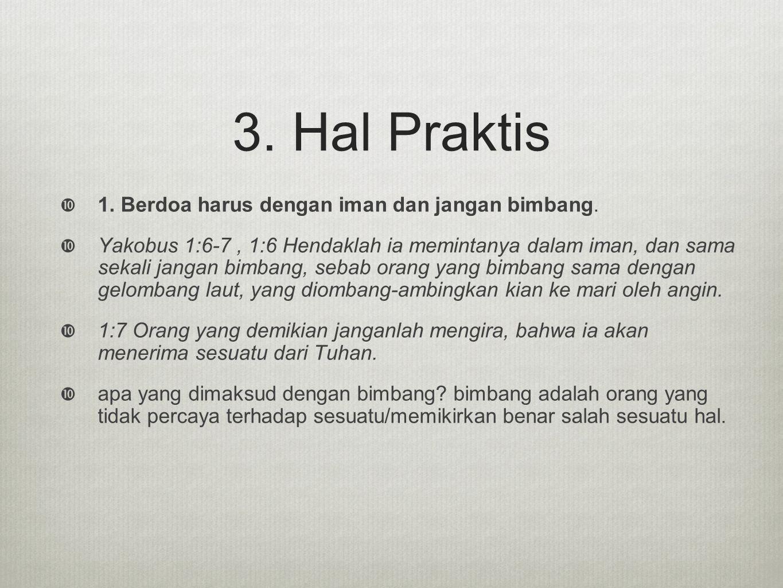 3. Hal Praktis 1. Berdoa harus dengan iman dan jangan bimbang.
