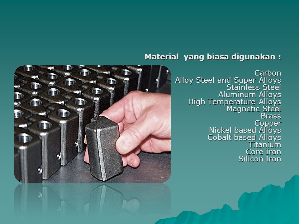 Material yang biasa digunakan : Carbon Alloy Steel and Super Alloys Stainless Steel Aluminum Alloys High Temperature Alloys Magnetic Steel Brass Copper Nickel based Alloys Cobalt based Alloys Titanium Core Iron Silicon Iron
