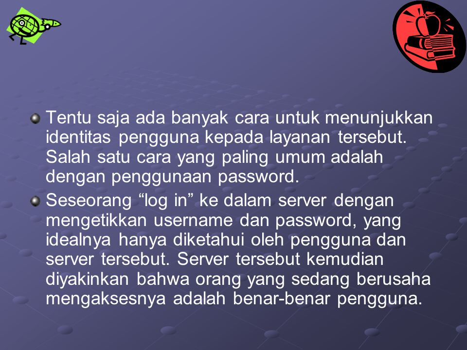 Tentu saja ada banyak cara untuk menunjukkan identitas pengguna kepada layanan tersebut. Salah satu cara yang paling umum adalah dengan penggunaan password.