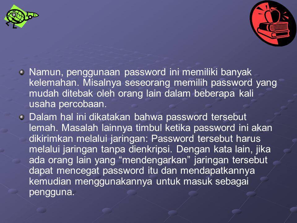 Namun, penggunaan password ini memiliki banyak kelemahan