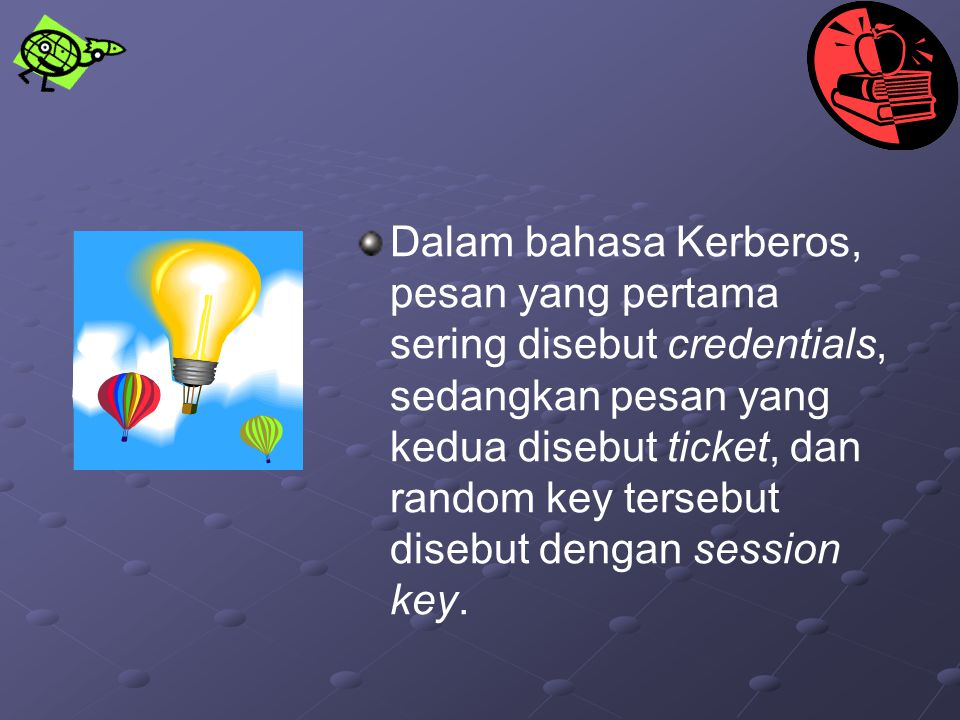 Dalam bahasa Kerberos, pesan yang pertama sering disebut credentials, sedangkan pesan yang kedua disebut ticket, dan random key tersebut disebut dengan session key.