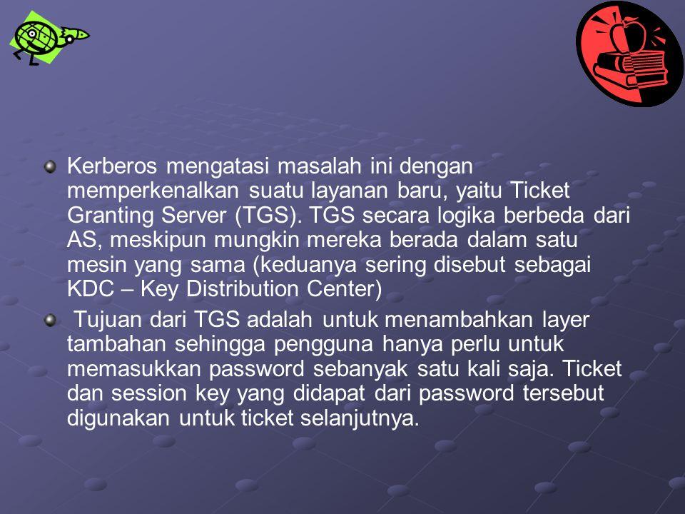 Kerberos mengatasi masalah ini dengan memperkenalkan suatu layanan baru, yaitu Ticket Granting Server (TGS). TGS secara logika berbeda dari AS, meskipun mungkin mereka berada dalam satu mesin yang sama (keduanya sering disebut sebagai KDC – Key Distribution Center)