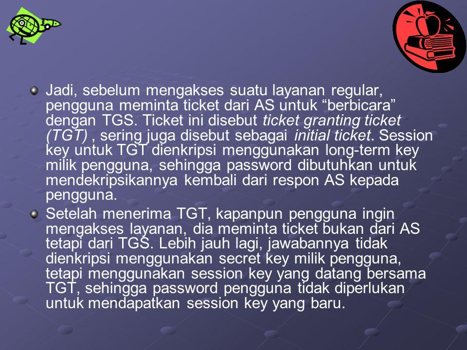 Jadi, sebelum mengakses suatu layanan regular, pengguna meminta ticket dari AS untuk berbicara dengan TGS. Ticket ini disebut ticket granting ticket (TGT) , sering juga disebut sebagai initial ticket. Session key untuk TGT dienkripsi menggunakan long-term key milik pengguna, sehingga password dibutuhkan untuk mendekripsikannya kembali dari respon AS kepada pengguna.