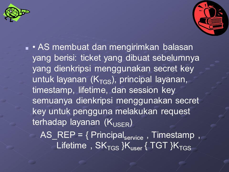 • AS membuat dan mengirimkan balasan yang berisi: ticket yang dibuat sebelumnya yang dienkripsi menggunakan secret key untuk layanan (KTGS), principal layanan, timestamp, lifetime, dan session key semuanya dienkripsi menggunakan secret key untuk pengguna melakukan request terhadap layanan (KUSER)