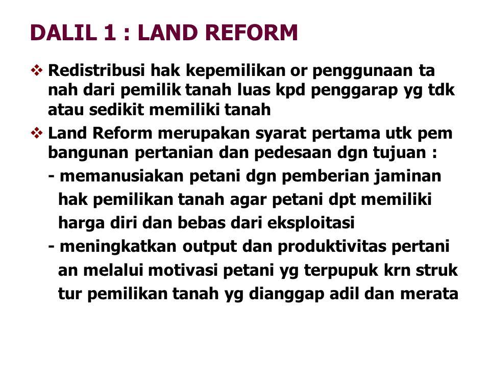 DALIL 1 : LAND REFORM Redistribusi hak kepemilikan or penggunaan ta nah dari pemilik tanah luas kpd penggarap yg tdk atau sedikit memiliki tanah.