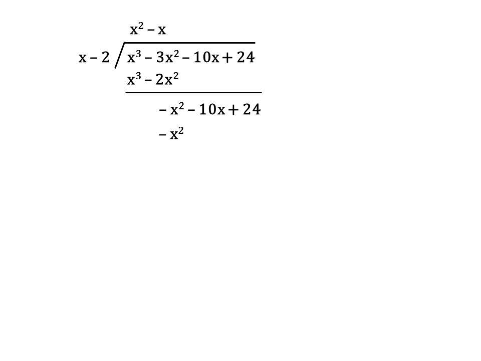 x – 2 x3 – 3x2 – 10x + 24 x2 – x x3 – 2x2 – x2 – 10x + 24 – x2