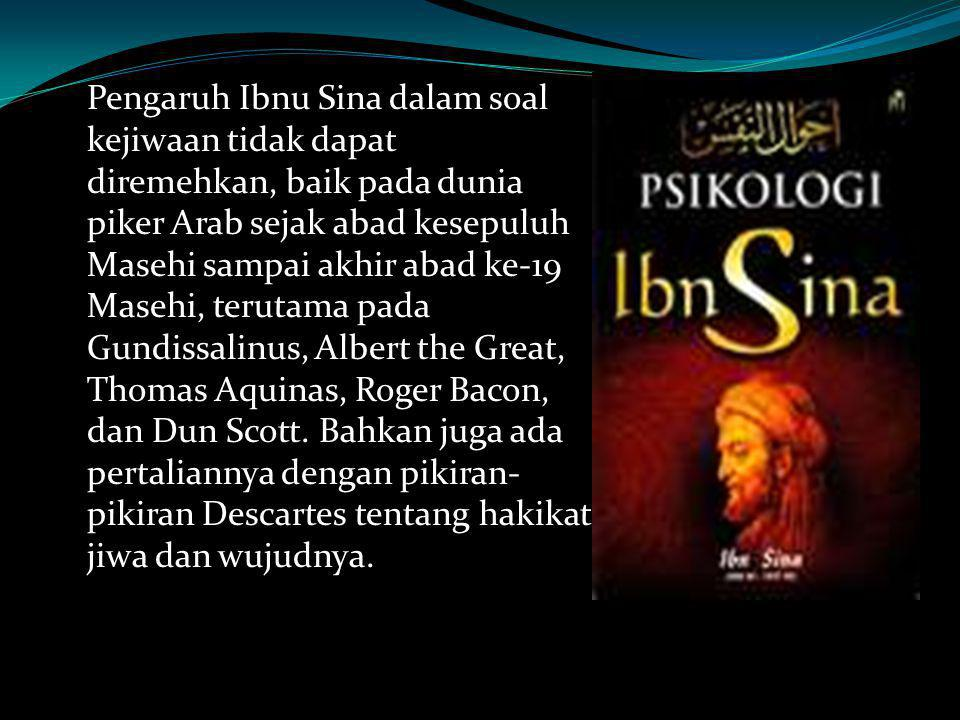 Pengaruh Ibnu Sina dalam soal kejiwaan tidak dapat diremehkan, baik pada dunia piker Arab sejak abad kesepuluh Masehi sampai akhir abad ke-19 Masehi, terutama pada Gundissalinus, Albert the Great, Thomas Aquinas, Roger Bacon, dan Dun Scott.