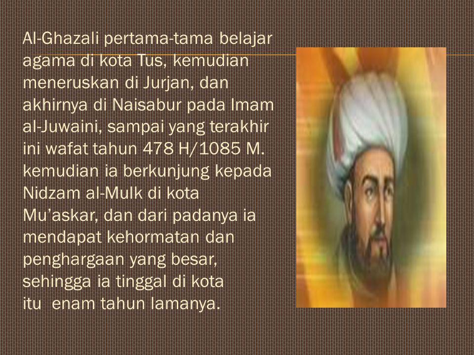 Al-Ghazali pertama-tama belajar agama di kota Tus, kemudian meneruskan di Jurjan, dan akhirnya di Naisabur pada Imam al-Juwaini, sampai yang terakhir ini wafat tahun 478 H/1085 M.