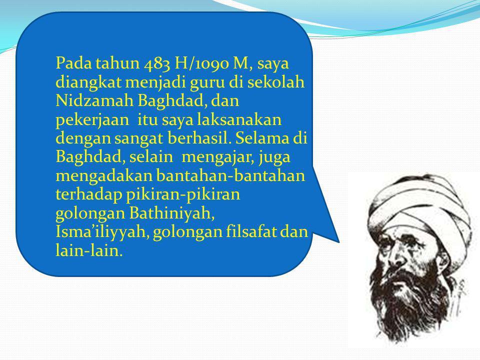 Pada tahun 483 H/1090 M, saya diangkat menjadi guru di sekolah Nidzamah Baghdad, dan pekerjaan itu saya laksanakan dengan sangat berhasil.