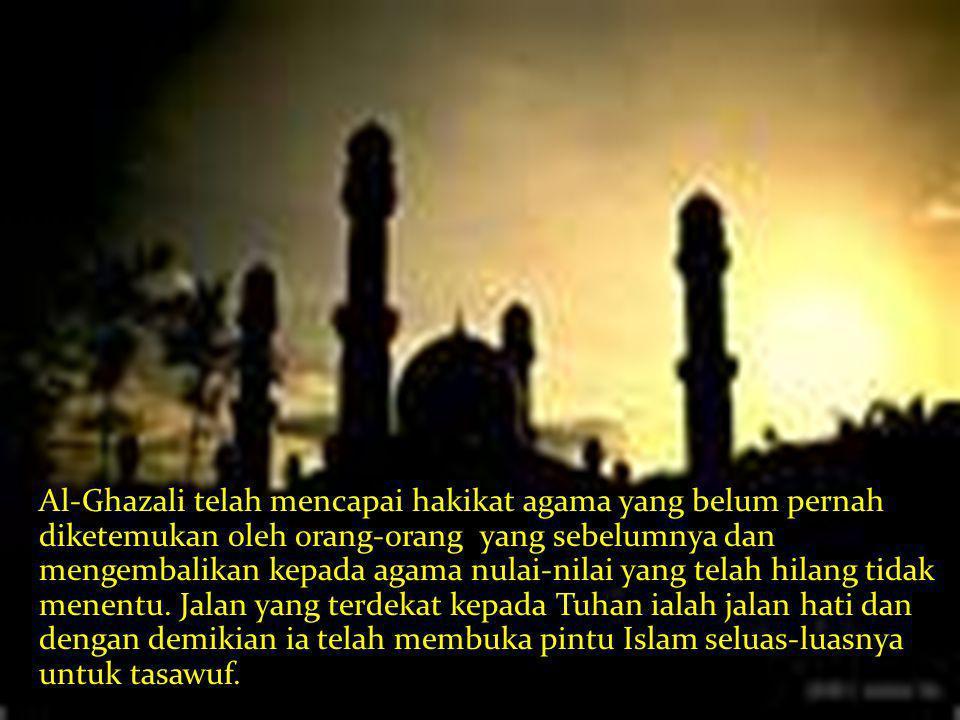 Al-Ghazali telah mencapai hakikat agama yang belum pernah diketemukan oleh orang-orang yang sebelumnya dan mengembalikan kepada agama nulai-nilai yang telah hilang tidak menentu.